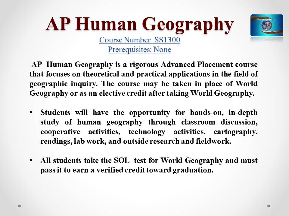 what is geography ap human geography Ap human geography, by far, was one of my most interesting classes that i had taken as a sophomore it was interesting to learn about different cultures, as well as conflicts in europe and in the middle east, such as israeli/palestinian conflict, to name a few.